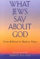 What Jews Say About God, by Rabbi Alfred Kolatch